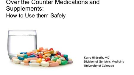 Over the Counter Medications and Supplements: How to Use them Safely Kerry Hildreth, MD Division of Geriatric Medicine University of Colorado.