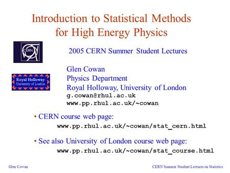 1 Introduction to <strong>Statistical</strong> Methods for High Energy Physics Glen Cowan 2005 CERN Summer Student Lectures CERN Summer Student Lectures on <strong>Statistics</strong> Glen.