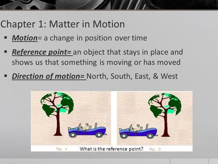 Chapter 1: Matter in Motion  Motion= a change in position over time  Reference point= an object that stays in place and shows us that something is moving.