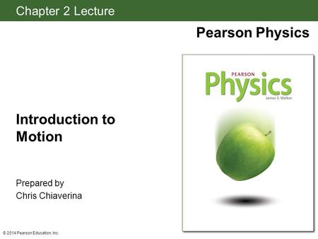 Chapter 2 Lecture Pearson Physics © 2014 Pearson Education, Inc. Introduction to Motion Prepared by Chris Chiaverina.