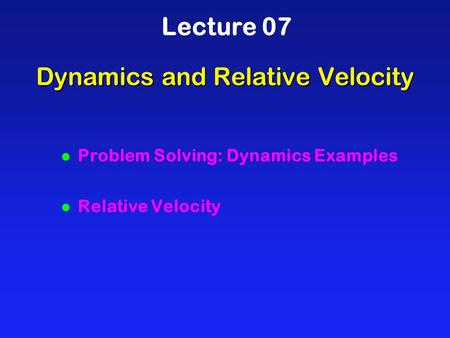 Dynamics and Relative Velocity Lecture 07 l Problem Solving: Dynamics Examples l Relative Velocity.