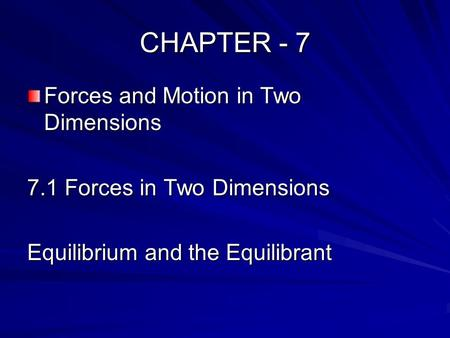 CHAPTER - 7 Forces and Motion in Two Dimensions 7.1 Forces in Two Dimensions Equilibrium and the Equilibrant.
