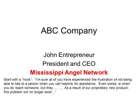 "ABC Company John Entrepreneur President and CEO Mississippi Angel Network Start with a ""hook"": ""I'm sure all of you have experienced the frustration of."