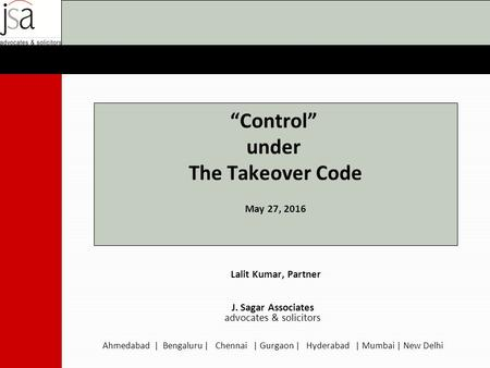 """Control"" under The Takeover Code May 27, 2016 Lalit Kumar, Partner J. Sagar Associates advocates & solicitors Ahmedabad 