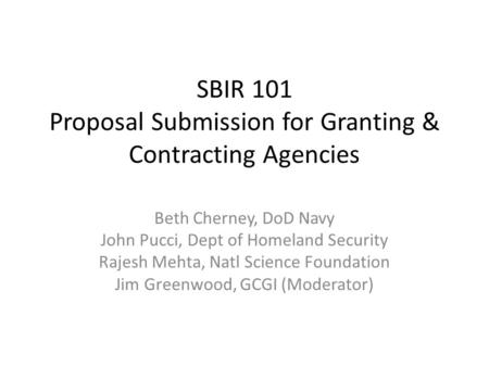 SBIR 101 Proposal Submission for Granting & Contracting Agencies Beth Cherney, DoD Navy John Pucci, Dept of Homeland Security Rajesh Mehta, Natl Science.