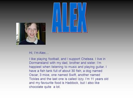 Hi, I'm Alex… I like playing football, and I support Chelsea. I live in Dormansland with my dad, brother and sister. I'm happiest when listening to music.