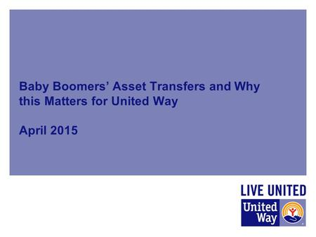 Baby Boomers' Asset Transfers and Why this Matters for United Way April 2015.