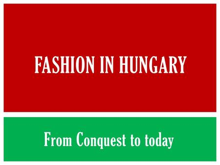 From Conquest to today FASHION IN HUNGARY.  The clothes were adaptable to horse riding  Men and women both wore pants and shirts  They wore metalbelts.