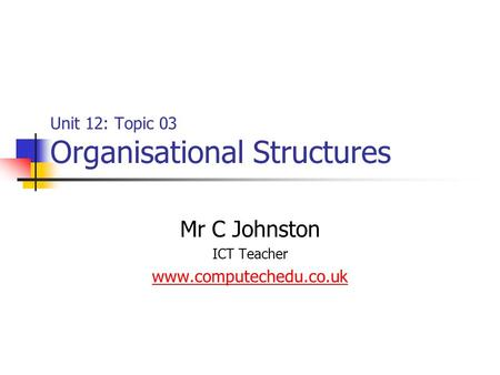 Unit 12: Topic 03 Organisational Structures Mr C Johnston ICT Teacher www.computechedu.co.uk.