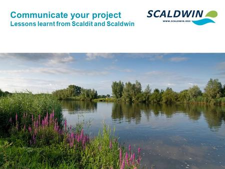 Communicate your project Lessons learnt from Scaldit and Scaldwin.