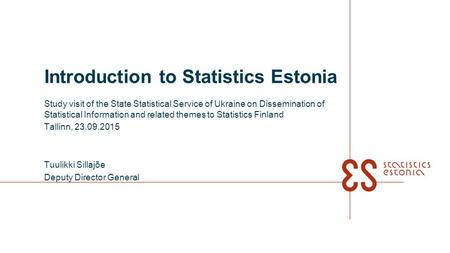 Introduction to Statistics Estonia Study visit of the State Statistical Service of Ukraine on Dissemination of Statistical Information and related themes.