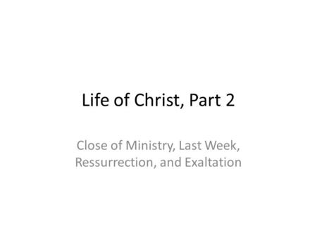 Life of Christ, Part 2 Close of Ministry, Last Week, Ressurrection, and Exaltation.