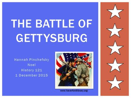 Hannah Pinchefsky Noel History 121 1 December 2015 THE BATTLE OF GETTYSBURG www.haverfordlibrary.org-