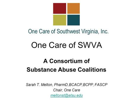 One Care of SWVA A Consortium of Substance Abuse Coalitions Sarah T. Melton, PharmD,BCACP,BCPP, FASCP Chair, One Care