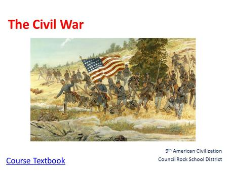 The Civil War 9 th American Civilization Council Rock School District Course Textbook.