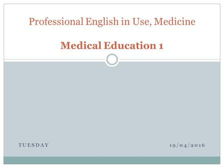 TUESDAY 19/04/2016 Professional English in Use, Medicine Medical Education 1.
