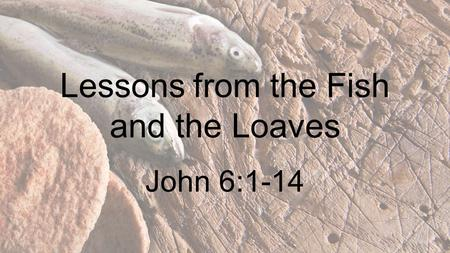Lessons from the Fish and the Loaves John 6:1-14.