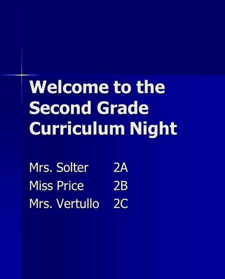 Welcome to the Second Grade Curriculum Night Mrs. Solter2A Miss Price2B Mrs. Vertullo2C.