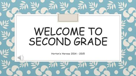 WELCOME TO SECOND GRADE Horton's Heroes 2014 - 2015.