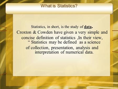 What is Statistics? Statistics, in short, is the study of data. Croxton & Cowden have given a very simple and concise definition of statistics,In their.