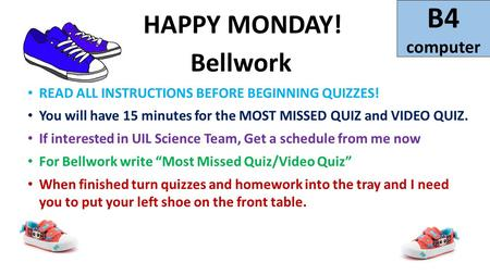 B4 computer HAPPY MONDAY! Bellwork READ ALL INSTRUCTIONS BEFORE BEGINNING QUIZZES! You will have 15 minutes for the MOST MISSED QUIZ and VIDEO QUIZ. If.