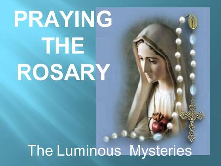 PRAYING THE ROSARY The Luminous Mysteries. The Apostles Creed I believe in God the Father almighty creator of heaven and earth, and in Jesus Christ His.