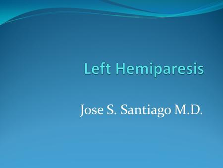 Jose S. Santiago M.D.. Left Hemiparesis Left Hemiparesis- weakness in the left side of the body.