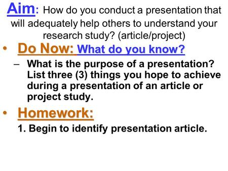 Aim : How do you conduct a presentation that will adequately help others to understand your research study? (article/project) Do Now: What do you know?Do.