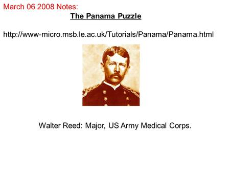 March 06 2008 Notes: The Panama Puzzle  Walter Reed: Major, US Army Medical Corps.