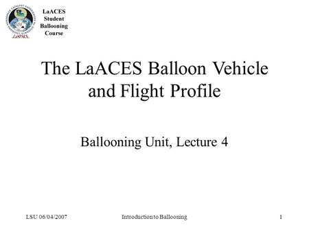 LSU 06/04/2007Introduction to Ballooning1 The LaACES Balloon Vehicle and Flight Profile Ballooning Unit, Lecture 4.