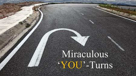 Miraculous 'YOU'-Turns. Encountering Jesus leads to miraculous 'You'-Turns.