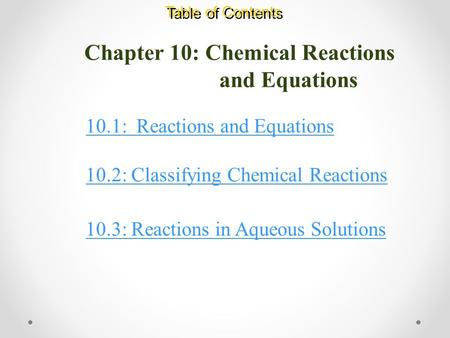 Chapter 10: Chemical Reactions and Equations Table of Contents 10.1: Reactions and Equations 10.2: Classifying Chemical Reactions 10.3: Reactions in Aqueous.