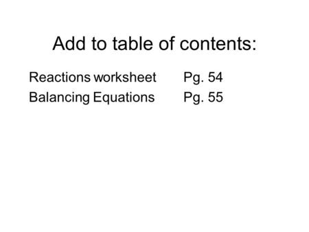 Add to table of contents: Reactions worksheetPg. 54 Balancing Equations Pg. 55.