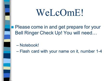 WeLcOmE! Please come in and get prepare for your Bell Ringer Check Up! You will need… –Notebook! –Flash card with your name on it, number 1-4.