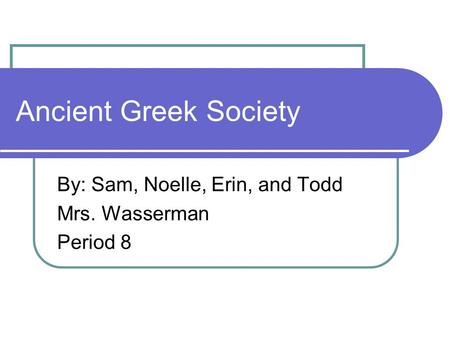 Ancient Greek Society By: Sam, Noelle, Erin, and Todd Mrs. Wasserman Period 8.