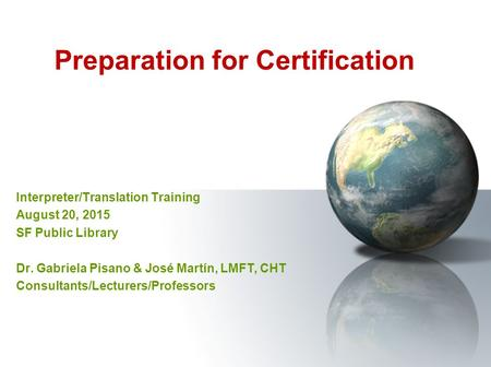 Preparation for Certification Interpreter/Translation Training August 20, 2015 SF Public Library Dr. Gabriela Pisano & José Martín, LMFT, CHT Consultants/Lecturers/Professors.