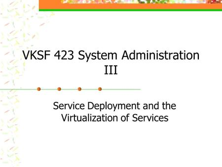 VKSF 423 System Administration III Service Deployment and the Virtualization of Services.