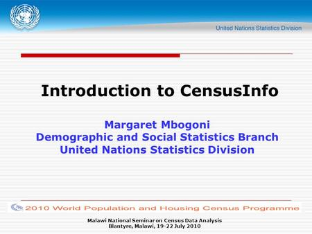 Malawi National Seminar on Census Data Analysis Blantyre, Malawi, 19-22 July 2010 Introduction to CensusInfo Margaret Mbogoni Demographic and Social Statistics.