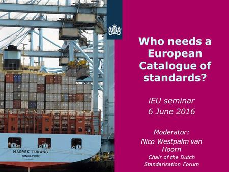 Who needs a European Catalogue of standards? iEU seminar 6 June 2016 Moderator: Nico Westpalm van Hoorn Chair of the Dutch Standarisation Forum.