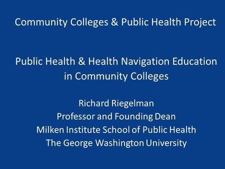 Community Colleges & Public Health Project Public Health & Health Navigation Education in Community Colleges Richard Riegelman Professor and Founding Dean.