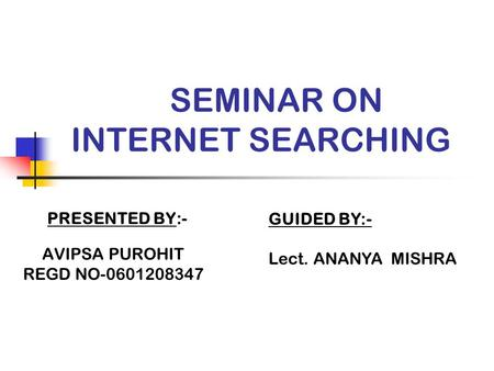 SEMINAR ON INTERNET SEARCHING PRESENTED BY:- AVIPSA PUROHIT REGD NO-0601208347 GUIDED BY:- Lect. ANANYA MISHRA.