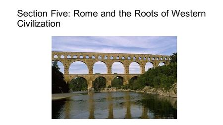 Section Five: Rome and the Roots of Western Civilization.