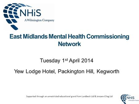 East Midlands Mental Health Commissioning Network Tuesday 1 st April 2014 Yew Lodge Hotel, Packington Hill, Kegworth Supported through an unrestricted.