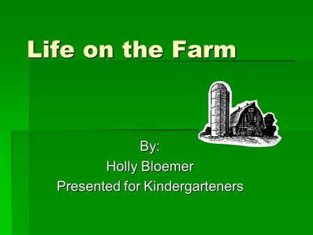 Life on the Farm By: Holly Bloemer Presented for Kindergarteners.