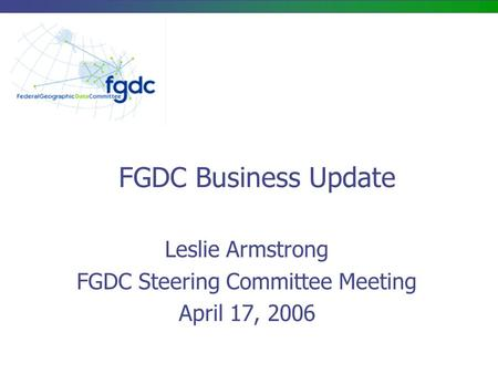 FGDC Business Update Leslie Armstrong FGDC Steering Committee Meeting April 17, 2006.