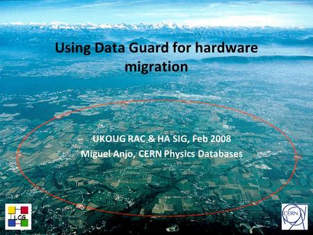 CERN IT Department CH-1211 Genève 23 Switzerland www.cern.ch/i t Using Data Guard for hardware migration UKOUG RAC & HA SIG, Feb 2008 Miguel Anjo, CERN.