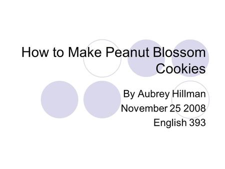 How to Make Peanut Blossom Cookies By Aubrey Hillman November 25 2008 English 393.