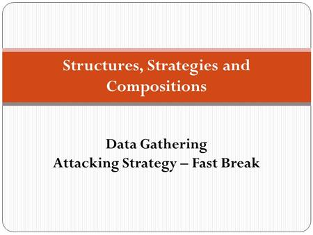 Structures, Strategies and Compositions Data Gathering Attacking Strategy – Fast Break.