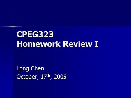CPEG323 Homework Review I Long Chen October, 17 th, 2005.