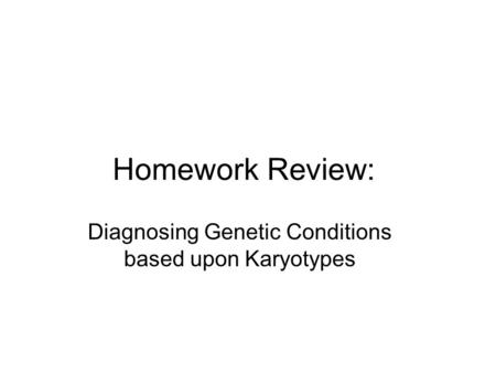 Homework Review: Diagnosing Genetic Conditions based upon Karyotypes.